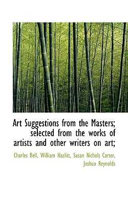 Art Suggestions from the Masters; Selected from the Works of Artists and Other Writers on Art; - Bell, Charles, Jr., and Hazlitt, William, and Carter, Susan Nichols