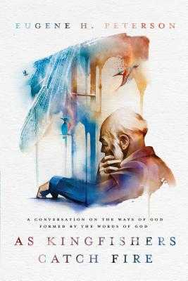 As Kingfishers Catch Fire: A Conversation on the Ways of God Formed by the Words of God - Peterson, Eugene H