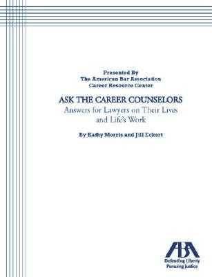 Ask the Career Counselors: Answers for Lawyers on Their Lives and Life's Work - Morris, Kathy, and Morris, Karen, and Eckert, Jill
