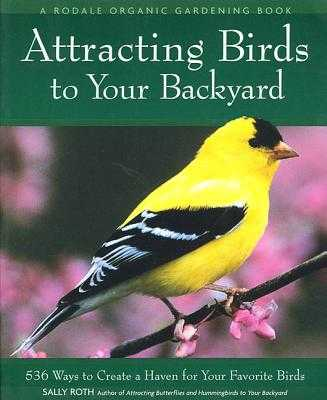 Attracting Birds to Your Backyard: 536 Ways to Turn Your Yard and Garden Into a Haven for Your Favorite Birds - Roth, Sally
