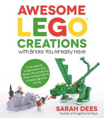 Awesome Lego Creations with Bricks You Already Have: 50 New Robots, Dragons, Race Cars, Planes, Wild Animals and Other Exciting Projects to Build Imaginative Worlds - Dees, Sarah