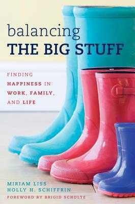 Balancing the Big Stuff: Finding Happiness in Work, Family, and Life - Liss, Miriam, and Schiffrin, Holly H, and Schulte, Brigid (Foreword by)