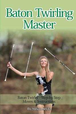 Baton Twirling Master: Baton Twirler - Step by Step Moves & Instructions - Style, Susan