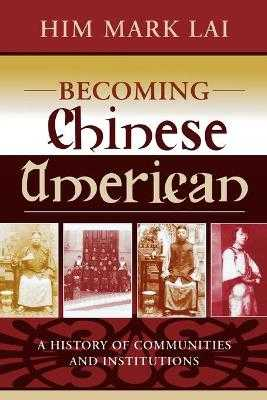 Becoming Chinese American: A History of Communities and Institutions - Lai, Him Mark, and Hsu, Madeline (Foreword by)