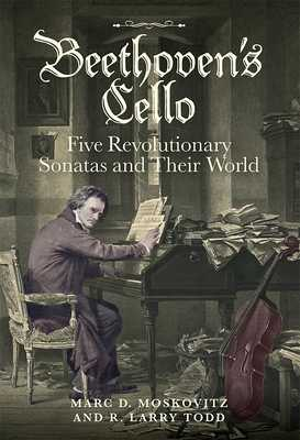 Beethoven's Cello: Five Revolutionary Sonatas and Their World - Moskovitz, Marc D, and Todd, R Larry