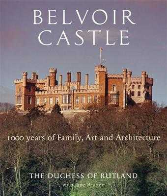 Belvoir Castle: A Thousand Years of Family Art and Architecture - Rutland, The Duchess of, and Pruden, Jane