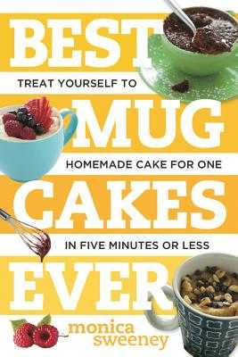 Best Mug Cakes Ever: Treat Yourself to Homemade Cake for One in Five Minutes or Less - Sweeney, Monica