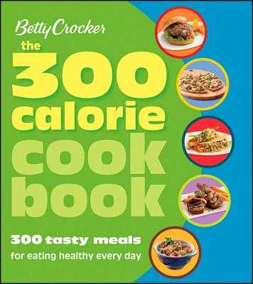 Betty Crocker the 300 Calorie Cookbook: 300 Tasty Meals for Eating Healthy Every Day - Betty Crocker