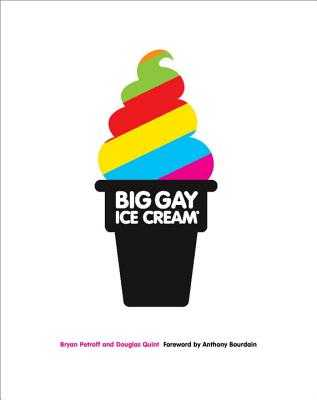Big Gay Ice Cream: Saucy Stories & Frozen Treats: Going All the Way with Ice Cream: A Cookbook - Petroff, Bryan, and Quint, Douglas, and Bourdain, Anthony (Foreword by)