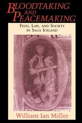 Bloodtaking and Peacemaking: Feud, Law, and Society in Saga Iceland - Miller, William Ian