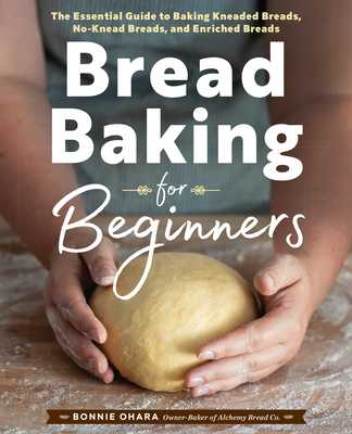Bread Baking for Beginners: The Essential Guide to Baking Kneaded Breads, No-Knead Breads, and Enriched Breads - Ohara, Bonnie