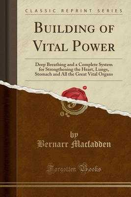 Building of Vital Power: Deep Breathing and a Complete System for Strengthening the Heart, Lungs, Stomach and All the Great Vital Organs (Classic Reprint) - Macfadden, Bernarr