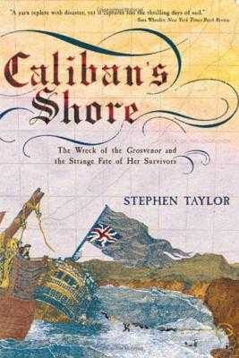Caliban's Shore: The Wreck of the Grosvenor and the Strange Fate of Her Survivors - Taylor, Stephen