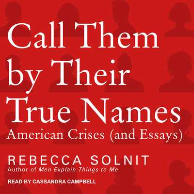 Call Them by Their True Names: American Crises (and Essays) - Solnit, Rebecca, and Campbell, Cassandra (Narrator)
