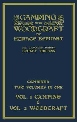 Camping And Woodcraft - Combined Two Volumes In One - The Expanded 1921 Version (Legacy Edition): The Deluxe Two-Book Masterpiece On Outdoors Living And Wilderness Travel - Kephart, Horace