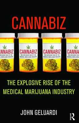 Cannabiz: The Explosive Rise of the Medical Marijuana Industry - Geluardi, John