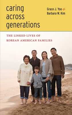 Caring Across Generations: The Linked Lives of Korean American Families - Yoo, Grace J, and Kim, Barbara W