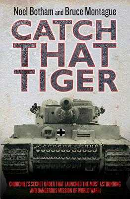 Catch That Tiger: Churchill's Secret Order That Launched the Most Astounding and Dangerous Mission of World War II - Botham, Noel, and Montague, Bruce
