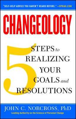 Changeology: 5 Steps to Realizing Your Goals and Resolutions - Norcross, John C, PhD, Abpp, and Loberg, Kristin, and Norcross, Jonathon