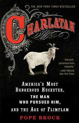 Charlatan: America's Most Dangerous Huckster, the Man Who Pursued Him, and the Age of Flimflam - Brock, Pope