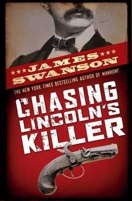 Chasing Lincoln's Killer: The Search for John Wilkes Booth - Swanson, James L