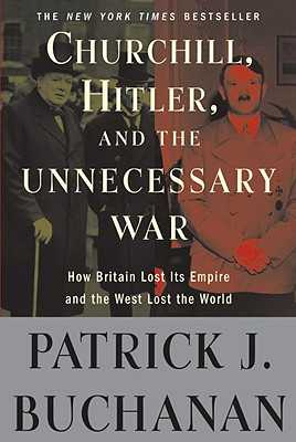 Churchill, Hitler, and the Unnecessary War: How Britain Lost Its Empire and the West Lost the World - Buchanan, Patrick J