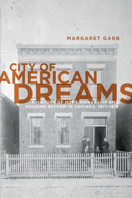 City of American Dreams: A History of Home Ownership and Housing Reform in Chicago, 1871-1919 - Garb, Margaret