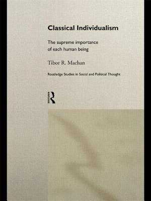 Classical Individualism: The Supreme Importance of Each Human Being - Machan, Tibor R