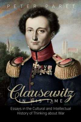 Clausewitz in His Time: Essays in the Cultural and Intellectual History of Thinking about War - Paret, Peter