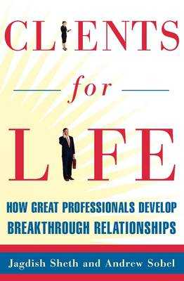Clients for Life: How Great Professionals Develop Breakthrough Relationships - Sheth, Jagdish, and Sobel, Andrew