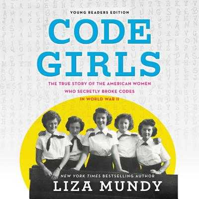 Code Girls, Young Readers Edition: The True Story of the American Women Who Secretly Broke Codes in World War II - Mundy, Liza, and Lakin, Christine (Read by)