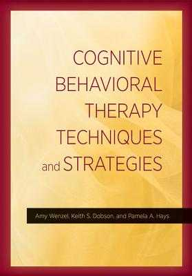 Cognitive Behavioral Therapy Techniques and Strategies - American Psychological Association, and Wenzel, Amy, Ph.D., and Dobson, Keith S, Dr., PhD