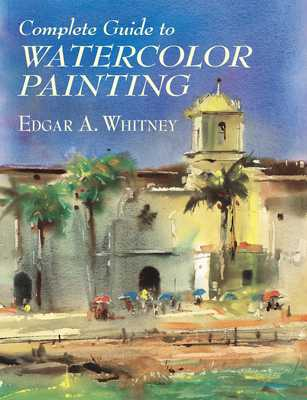 Complete Guide to Watercolor Painting - Whitney, Edgar A