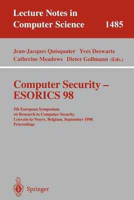 Computer Security - Esorics 98: 5th European Symposium on Research in Computer Security, Louvain-La-Neuve, Belgium, September 16-18, 1998, Proceedings - Quisquater, Jean-Jacques (Editor), and Deswarte, Yves (Editor), and Meadows, Catherine (Editor)