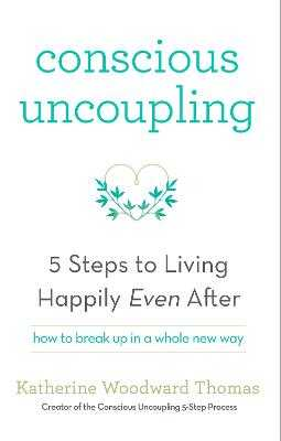 Conscious Uncoupling: The 5 Steps to Living Happily Even After - Thomas, Katherine Woodward