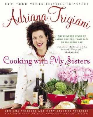 Cooking with My Sisters: One Hundred Years of Family Recipes, from Bari to Big Stone Gap - Trigiani, Adriana, and Trigiani, Mary Yolanda, and Ferri, Mark (Photographer)