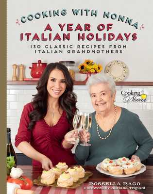 Cooking with Nonna: A Year of Italian Holidays: 130 Classic Holiday Recipes from Italian Grandmothers - Rago, Rossella, and Trigiani, Adriana (Foreword by)