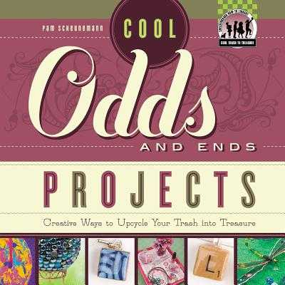 Cool Odds and Ends Projects: Creative Ways to Upcycle Your Trash Into Treasure - Scheunemann, Pam