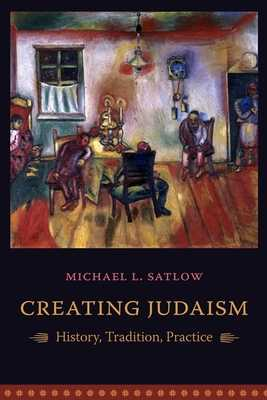 Creating Judaism: History, Tradition, Practice - Satlow, Michael L, Professor