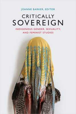 Critically Sovereign: Indigenous Gender, Sexuality, and Feminist Studies - Barker, Joanne (Editor)