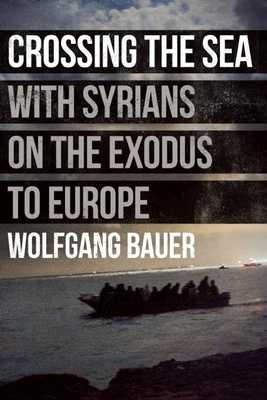 Crossing the Sea: With Syrians on the Exodus to Europe - Bauer, Wolfgang, and Krupar, Stanislav (Photographer), and Pybus, Sarah (Translated by)