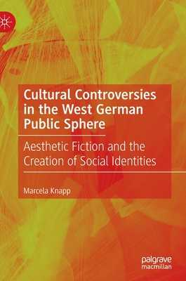 Cultural Controversies in the West German Public Sphere: Aesthetic Fiction and the Creation of Social Identities - Knapp, Marcela