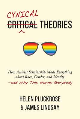 Cynical Theories: How Activist Scholarship Made Everything about Race, Gender, and Identity--And Why This Harms Everybody - Pluckrose, Helen, and Lindsay, James