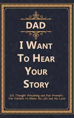 Dad, I Want to Hear Your Story: 101 Thought Provoking and Fun Prompts For Fathers to Share His Life and His Love! - Press, C J, and Dad Ever, Best