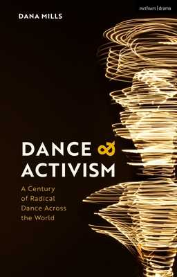 Dance and Activism: A Century of Radical Dance Across the World - Mills, Dana