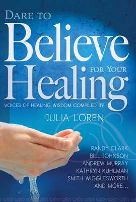 Dare to Believe for Your Healing: Voices of Healing Wisdom - Loren, Julia (Compiled by), and Wigglesworth, Smith (Contributions by), and Johnson, Bill (Contributions by)