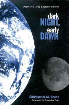 Dark Night, Early Dawn: Steps to a Deep Ecology of Mind - Bache, Christopher M, and Grof, Stanislav, M.D. (Foreword by)