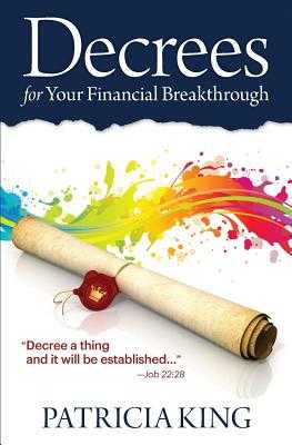 Decrees for Your Financial Breakthrough: Decree a Thing and It Will Be Established -Job 22:28 - King, Patricia