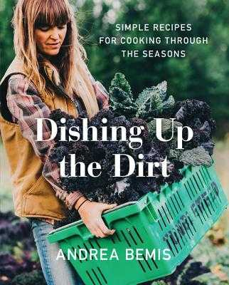Dishing Up the Dirt: Simple Recipes for Cooking Through the Seasons - Bemis, Andrea
