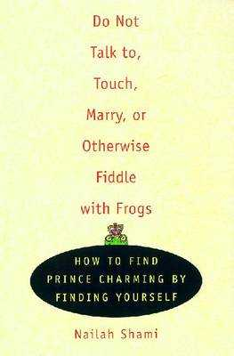 Do Not Talk To, Touch, Marry, or Otherwise Fiddle with Frogs: How to Find Prince Charming by Finding Yourself - Shami, Nailah
